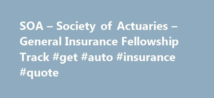 SOA – Society of Actuaries – General Insurance Fellowship Track #get #auto #insurance #quote http://insurance.remmont.com/soa-society-of-actuaries-general-insurance-fellowship-track-get-auto-insurance-quote/  #general insurance # General Insurance Fellowship Track Society of Actuaries to Offer General Insurance Fellowship Track; New Pathway to Help Fulfill Strategic Vision of Global Actuarial Education Leadership The Society of Actuaries (SOA) will begin offering an exam track in general…