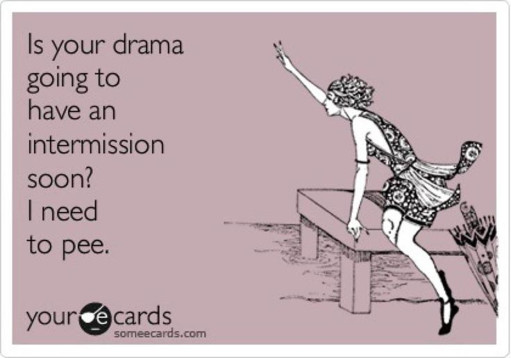 Is your drama going to have an intermission soon? I need to pee. | #someecards #drama
