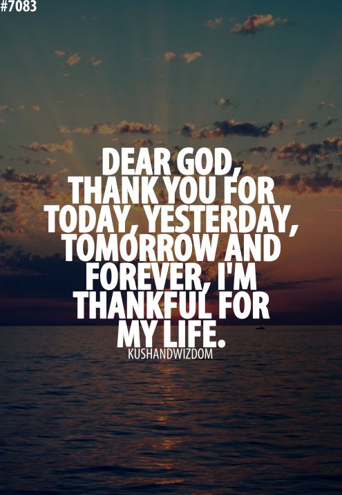 Dear God, thank you for today, yesterday, tomorrow and forever, I'm thankful for my life.