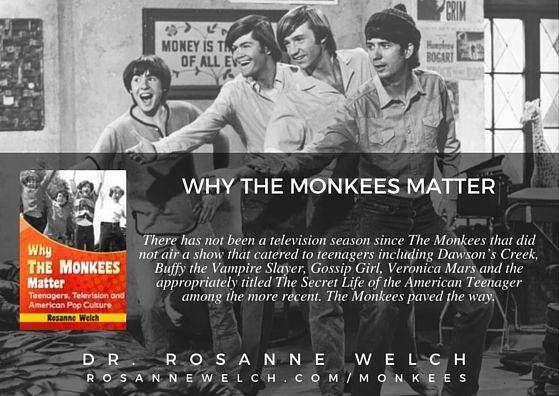 "Quotes from ""Why The Monkees Matter"" by Dr. Rosanne Welch – 15 in a series  ""There has not been a television season since The Monkees that did not air a show that catered to teenagers including Dawson's Creek, Buffy the Vampire Slayer, Gossip Girl, Veronica Mars and the appropriately titled The Secret Life of the American Teenager among the more recent. The Monkees paved the way.""   http://welchwrite.com/rwelch/2016/06/23/quotes-from-why-the-monkees-matter-by-dr-rosanne-welch-15-in-a-series/"