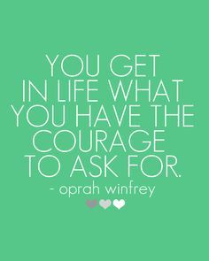 You get in life what you have the courage to ask for.--Oprah Winfrey #quote #bebrave #newsletterguru