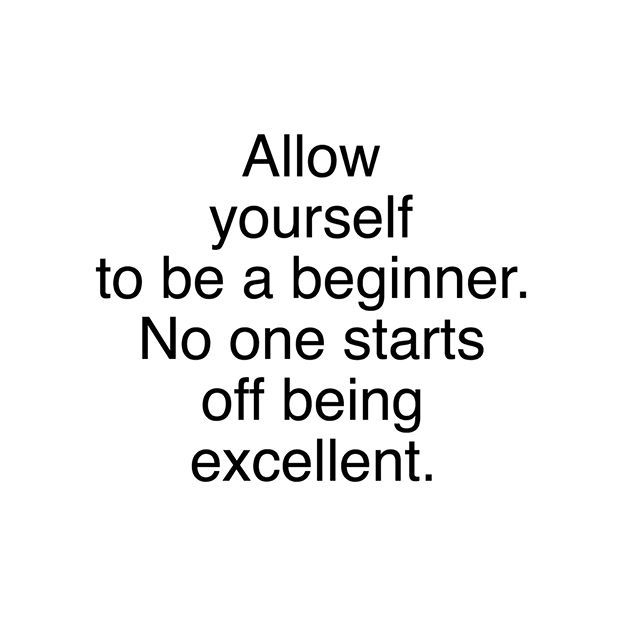Allow yourself to be a beginner.