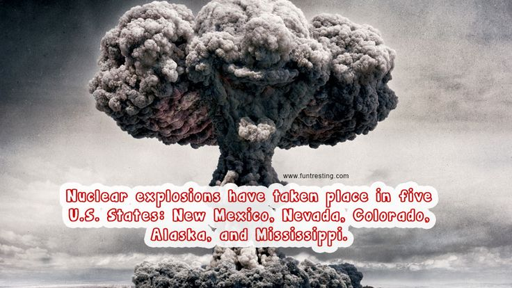 Nuclear explosions have taken place in five U.S. States: New Mexico, Nevada, Colorado, Alaska, and Mississippi.