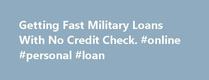 Getting Fast Military Loans With No Credit Check. #online #personal #loan http://loan-credit.remmont.com/getting-fast-military-loans-with-no-credit-check-online-personal-loan/  #military loans no credit check # Getting Fast Military Loans With No Credit Check Military loans with no credit check are not difficult to obtain. This loan offered to United States servicemen and women does not require high credit ratings. Loans with no credit checks allow members of the US armed forces to borrow…