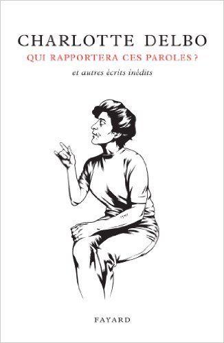 Amazon.fr - Qui rapportera ces paroles ?: Et autres écrits inédits - Charlotte Delbo - Livres