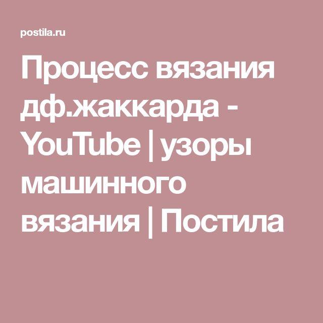 Процесс вязания дф.жаккарда - YouTube | узоры машинного вязания | Постила