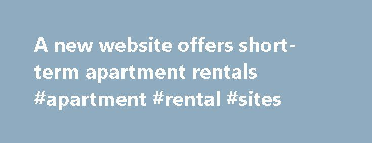 """A new website offers short-term apartment rentals #apartment #rental #sites http://rental.remmont.com/a-new-website-offers-short-term-apartment-rentals-apartment-rental-sites/  #apartment rental sites # A new website offers short-term apartment rentals Hotels When I tell people that at Budget Travel we try to keep our hotel recommendations under $200 per night for a double, their response is almost always the same: """"So you never talk about New York?"""" It's true that while there are still..."""