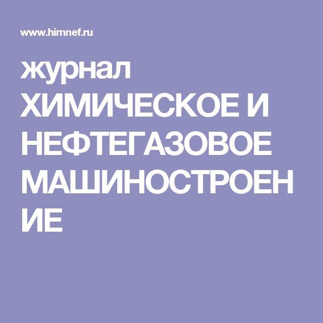 журнал ХИМИЧЕСКОЕ И НЕФТЕГАЗОВОЕ МАШИНОСТРОЕНИЕ