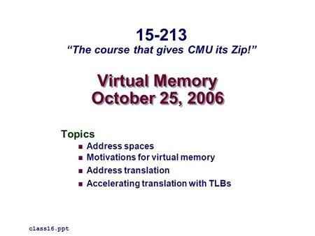 Virtual Memory October 25, 2006 Topics Address spaces Motivations for virtual memory Address translation Accelerating translation with TLBs class16.ppt.>