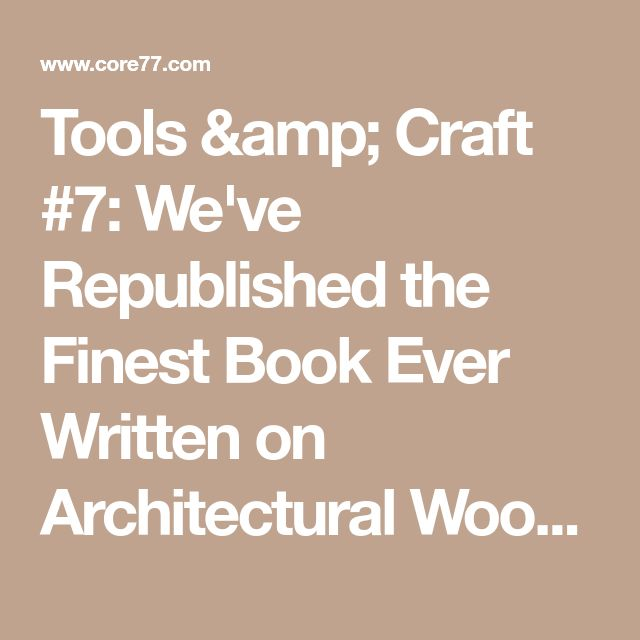 Tools & Craft #7: We've Republished the Finest Book Ever Written on Architectural Woodworking  - Core77