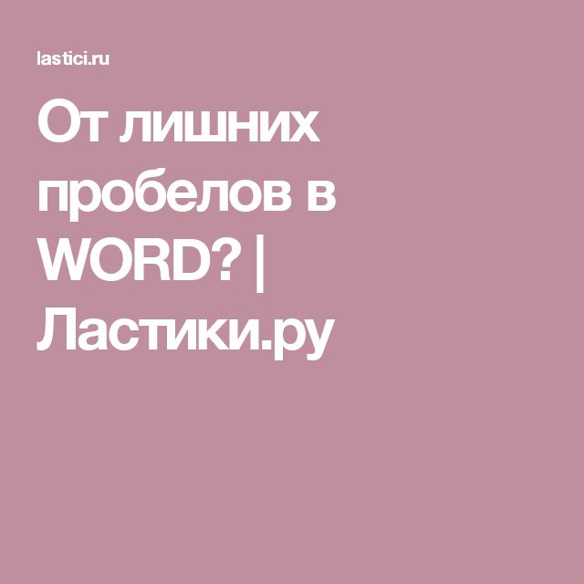 От лишних пробелов в WORD? | Ластики.ру