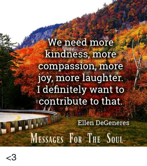 We need more kindness, more compassion, more joy, more laughter. I definitely want to contribute to that. Ellen DeGeneres - Yahoo Image Search Results