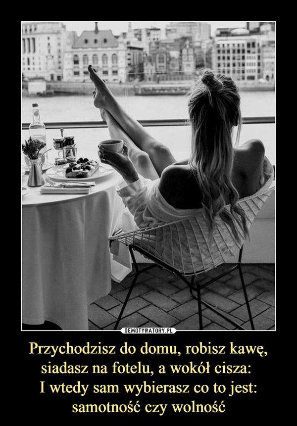 Przychodzisz do domu, robisz kawę, siadasz na fotelu, a wokół cisza: I wtedy sam wybierasz co to jest: samotność czy wolność –