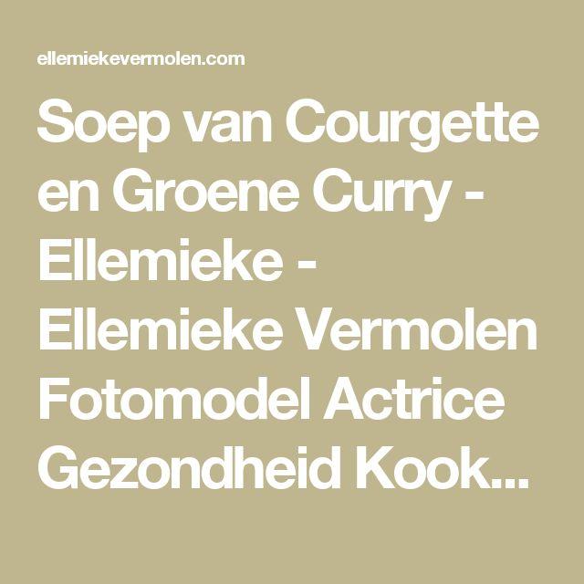 Soep van Courgette en Groene Curry - Ellemieke - Ellemieke Vermolen Fotomodel Actrice Gezondheid Kookboek
