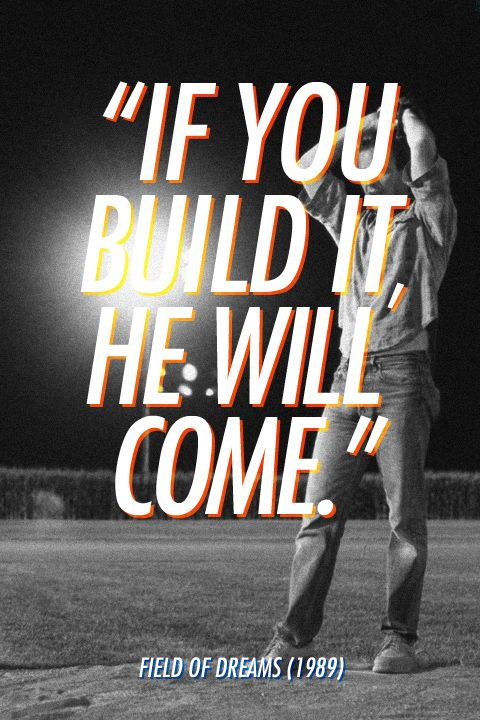 """""""If you build it, he will come.""""  Field of Dreams (1989)"""