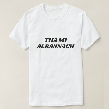 Tha mi Albannach, i am scottish in Scottish Gaelic T-Shirt - click/tap to personalize and buy