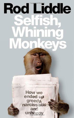 Selfish Whining Monkeys: How we Ended Up Greedy, Narcissistic and Unhappy by Rod Liddle, http://www.amazon.co.uk/dp/0007351275/ref=cm_sw_r_pi_dp_YpU0tb1N6JK6X/279-0783346-4911944