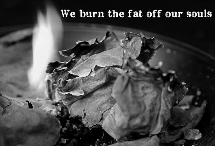 burn the fat off our souls