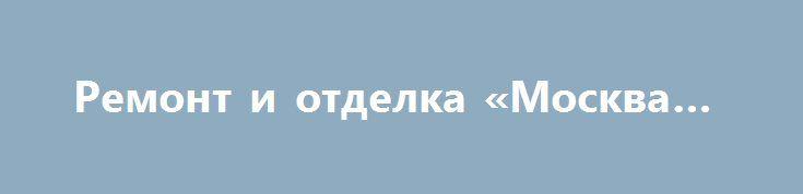 Ремонт и отделка «Москва RU» http://www.pogruzimvse.ru/doska/?adv_id=294088 Опытные мастера предлагают услуги по отделке и ремонту квартир.комнат.домов. Все виды отделочных работ, штукатурка и шпатлевка стен, поклейка обоев, отделка потолка, отделка пола, стяжка пола, ламинат, линолеум. Восстановление полов. Ванные комнаты и кухни, укладка плитки, сантехнические работы, работы по ремонту и монтажу электрооборудования.    Выполняем возведение капитальных стен и межкомнатных перегородок…