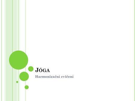 J ÓGA Harmonizační cvičení. Jóga – věda o životě?! Jóga bývá nazývána vědou, životním stylem, uměním, pohledem na svět, filozofií, náboženstvím, fanatismem…