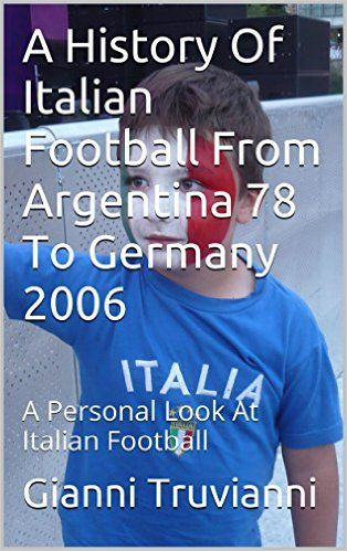 Amazon.com: A History Of Italian Football From Argentina 78 To Germany 2006: A Personal Look At Italian Football (Gianni Truvianni's Great Moments In Football Book 1) eBook: Gianni Truvianni: Kindle Store