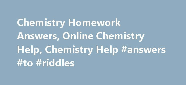 Chemistry Homework Answers, Online Chemistry Help, Chemistry Help #answers #to #riddles http://health.remmont.com/chemistry-homework-answers-online-chemistry-help-chemistry-help-answers-to-riddles/  #free homework answers # Chemistry Homework Help Do you feel chemistry is a complicated subject, with chemicals, formulas, elements, atoms, compounds, molecules etc. Do you struggle with your chemistry homework? When you start studying chemistry, you may feel it's a tough and difficult subject to…