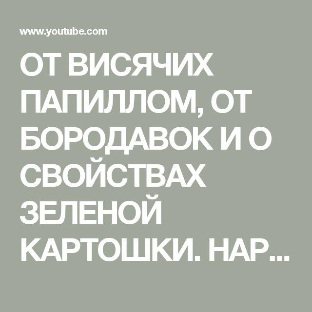 ОТ ВИСЯЧИХ ПАПИЛЛОМ, ОТ БОРОДАВОК И О СВОЙСТВАХ ЗЕЛЕНОЙ КАРТОШКИ. НАРОДНАЯ МЕДИЦИНА. - YouTube
