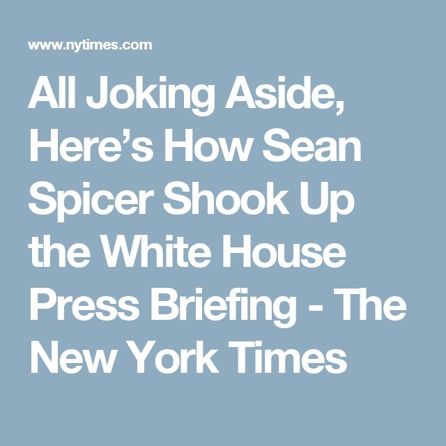All Joking Aside, Here's How Sean Spicer Shook Up the White House Press Briefing - The New York Times