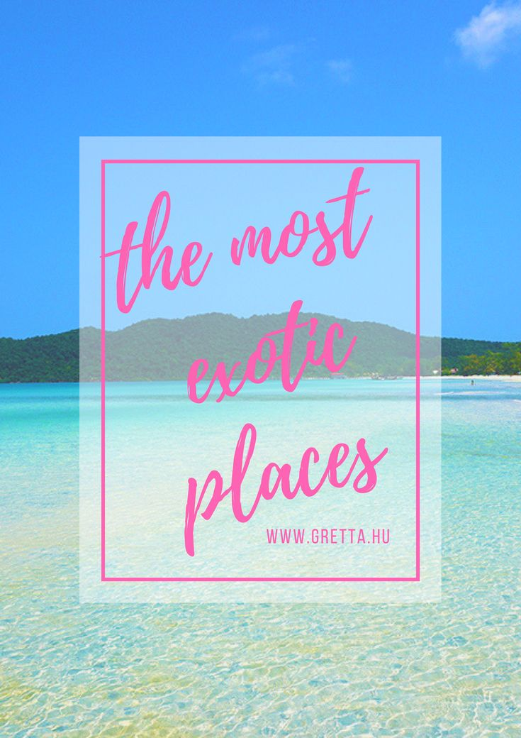 The most exotic places in the world