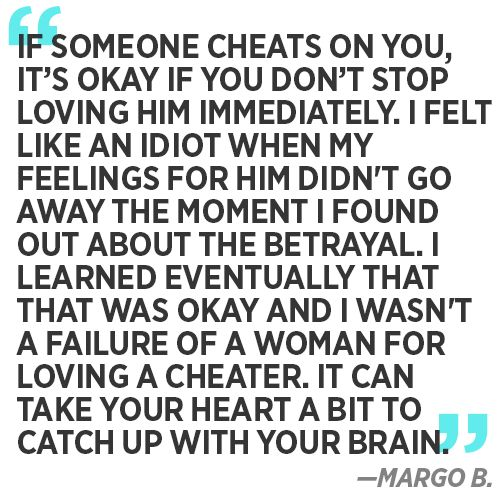 """If someone cheats on you, it's okay if you don't stop loving him immediately. I felt like an idiot when my feelings for him didn't go away the moment I found out about the betrayal. I learned eventually that that was okay and I wasn't a failure of a woman for loving a cheater. It can take your heart a bit to catch up with your brain."" —Margo B."