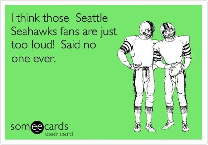 Seahawk Fans are too loud, Said no one ever!