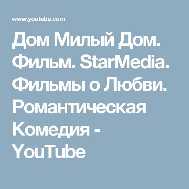 Дом Милый Дом. Фильм. StarMedia. Фильмы о Любви. Романтическая Комедия - YouTube