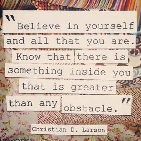 """Believe in yourself and all that you are. Know that there is something inside you that is greater than any obstacle."" - Christian D. Larson"