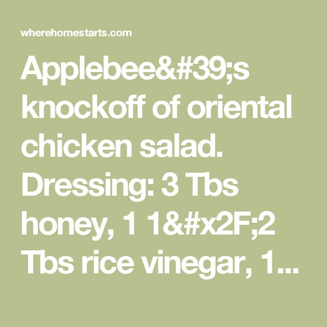 Applebee's knockoff of oriental chicken salad. Dressing: 3 Tbs honey, 1 1/2 Tbs rice vinegar, 1/4 C mayo, 1 tsp Dijon mustard & 1/8 txp sesame oil. Blend with wisk & refrigerate. Salad: 2 pieces of crispy chicken strips, bagged salad with asst lettuce & veggies, bagged broccoli slaw, 1 Tbs sliced almonds, toasted, 1/4 C fried won ton strips & 1/4 C mandarin slices, drained. - Where Home Starts