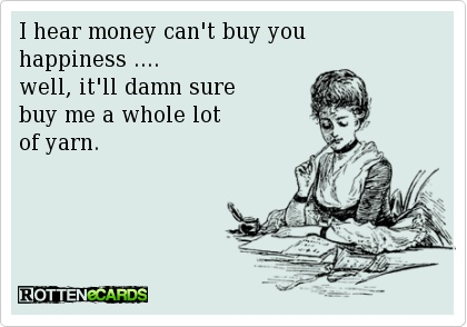 I hear money can't buy you  happiness ....  well, it'll damn sure  buy me a whole lot  of yarn.