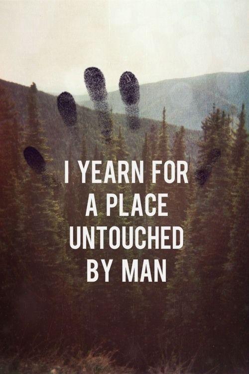 Ich sehne mich nach einem Ort, der von der Menschheit unberührt ist.