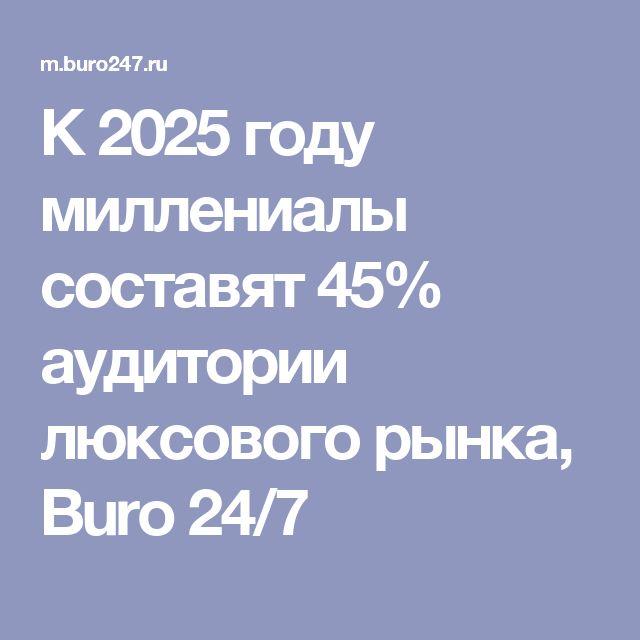 К 2025 году миллениалы составят 45% аудитории люксового рынка, Buro 24/7