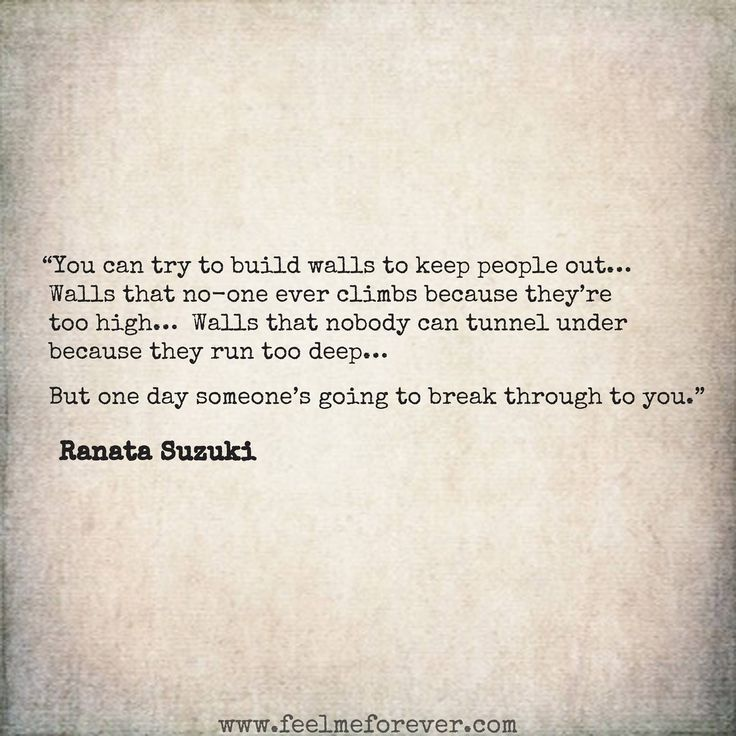 """You can try to build walls to keep people out…  But one day someone's going to break through to you."" - Ranata Suzuki * word porn, relatable, missing you, I miss you, lost, tumblr, love, relationship, beautiful, words, quotes, story, quote, inspiring, inspirational, heartbroken, typography, written, writing, writer, poet, poetry, prose, poem, lost, thoughts, emotions, feelings, relatable, the past * pinterest.com/ranatasuzuki"