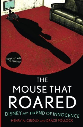 The Mouse that Roared: Disney and the End of Innocence by Henry A. Giroux