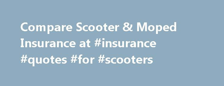 Compare Scooter & Moped Insurance at #insurance #quotes #for #scooters http://mesa.remmont.com/compare-scooter-moped-insurance-at-insurance-quotes-for-scooters/  # Scooter insurance Shop around for the right scooter or moped cover Many scooter and moped riders are young and inexperienced, factors that can drive up premiums. Older riders may use mopeds as city run-arounds or for commuting, or they may enjoy the classic scooter social scene. Whatever owner group you fall into, the first step…