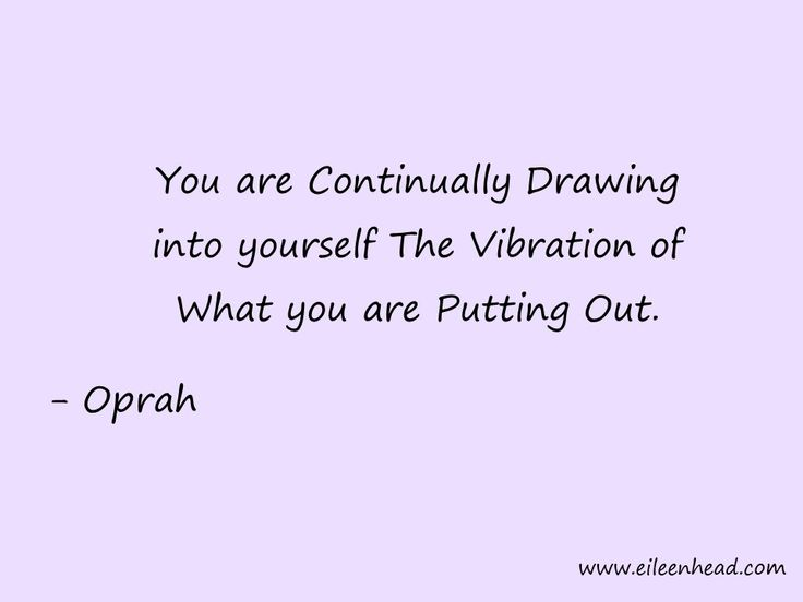 You are Continually Drawing into yourself The Vibration Of What You Are Putting Out. -Oprah