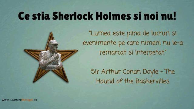 Imbunatatirea continua a performantelor, ce subiect fierbinte! Exista multe firme care au purces pe aceasta cale, insa numai putine au ajuns sa si beneficieze. Este oare asa de complicat? Sau de fapt folosim instrumente de implementare greu de inteles de oameni? Daca nu il cunoasteti deja, faceti cunostinta cu Sherlock Holmes, celebrul detectiv. Nu prea stim cazuri pe care le-a lasat nerezolvate. Iata secretele lui: 1. capacitatea vizuala extraodinara de a observa detalii la locul crimei…