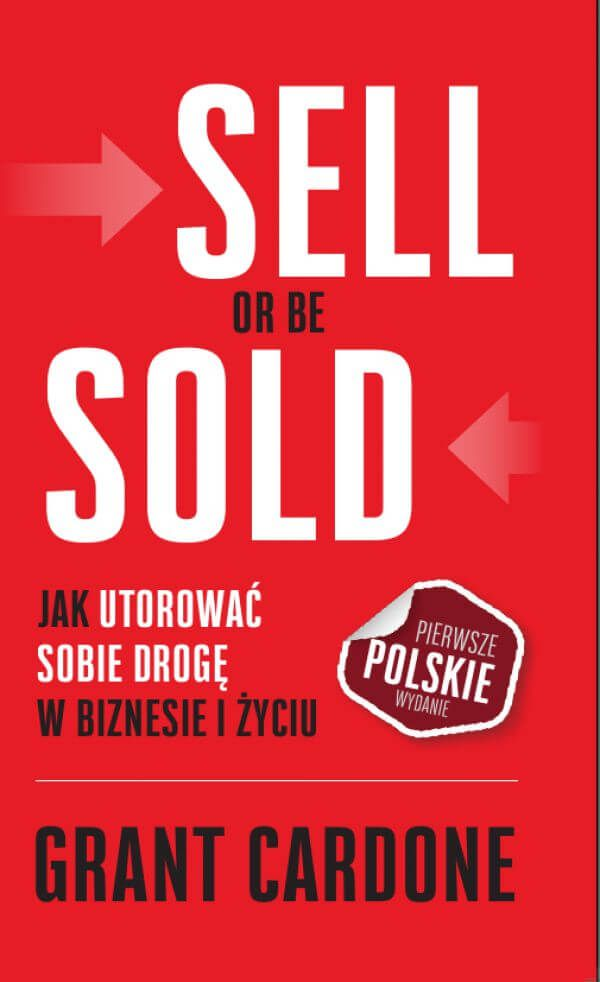 """Sell Or Be Sold. Jak utorować sobie drogę w biznesie i życiu / Grant Cardone   Książka """"Sell Or Be Sold. Jak utorować sobie drogę w biznesie i życiu"""" nauczy cię, jak mieć to, czego chcesz w życiu!"""