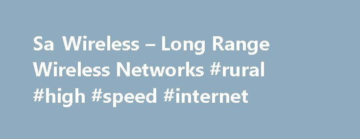 Sa Wireless – Long Range Wireless Networks #rural #high #speed #internet http://broadband.nef2.com/sa-wireless-long-range-wireless-networks-rural-high-speed-internet/  #wireless isp # Sa Wireless Sa Wireless was the First wireless isp to start in the South. EST 2004 Sa Wireless is a 'Wireless Technology Solutions' company providing wireless solutions to internet connectivity, fixed line telephony and other related connectivity problems encountered by both private individuals and businesses…