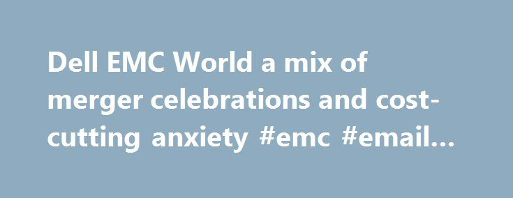Dell EMC World a mix of merger celebrations and cost-cutting anxiety #emc #email #archive http://malawi.remmont.com/dell-emc-world-a-mix-of-merger-celebrations-and-cost-cutting-anxiety-emc-email-archive/  # Dell EMC World a mix of merger celebrations and cost-cutting anxiety Austin conference Dell s first since acquisition of Byzantine federation EMC Staff at both tech companies worldwide have been on shaky ground for almost a year since Dell chief executive Michael Dell (above) announced…