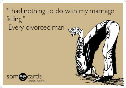 'I had nothing to do with my marriage failing.' -Every divorced man.