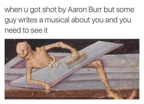 """""""When you get shot by Aaron Burr, but some guy writes a musical about you and you need to see it"""""""