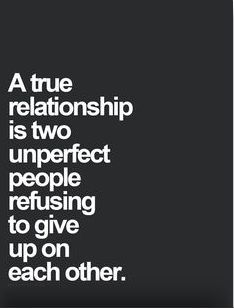 A true relationship is two unperfect people refusing to give up on each other