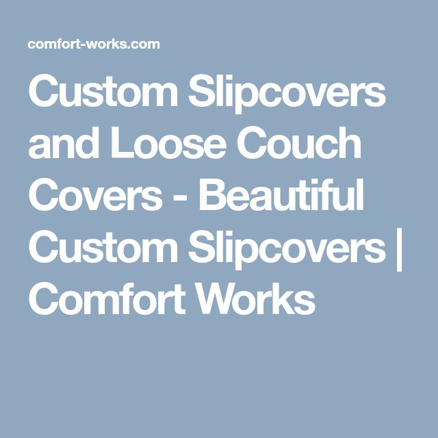 Custom Slipcovers and Loose Couch Covers - Beautiful Custom Slipcovers   Comfort Works