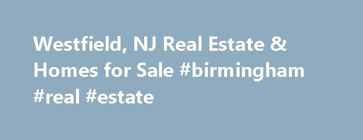 Westfield, NJ Real Estate & Homes for Sale #birmingham #real #estate http://nef2.com/westfield-nj-real-estate-homes-for-sale-birmingham-real-estate/  #westfield nj real estate # Westfield, NJ Real Estate and Homes for Sale Westfield, New Jersey is located in Union County. Westfield is a suburban community with a population of 30,705. The median household income is $130,615. In Westfield, 66% of residents are married, and families with children reside in 46% of the households. Half...
